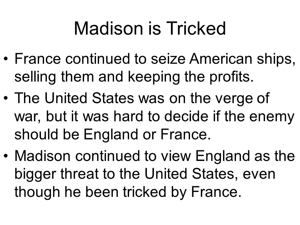 Madison is Tricked France continued to seize American ships, selling them and keeping the profits. The United States was on the verge of war, but it w