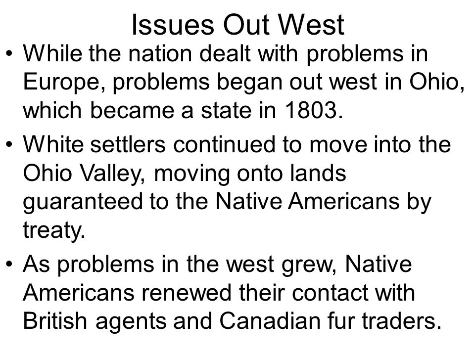Issues Out West While the nation dealt with problems in Europe, problems began out west in Ohio, which became a state in 1803. White settlers continue
