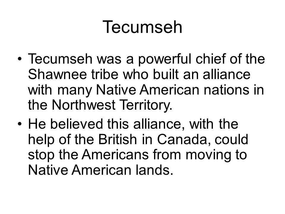 Tecumseh Tecumseh was a powerful chief of the Shawnee tribe who built an alliance with many Native American nations in the Northwest Territory. He bel