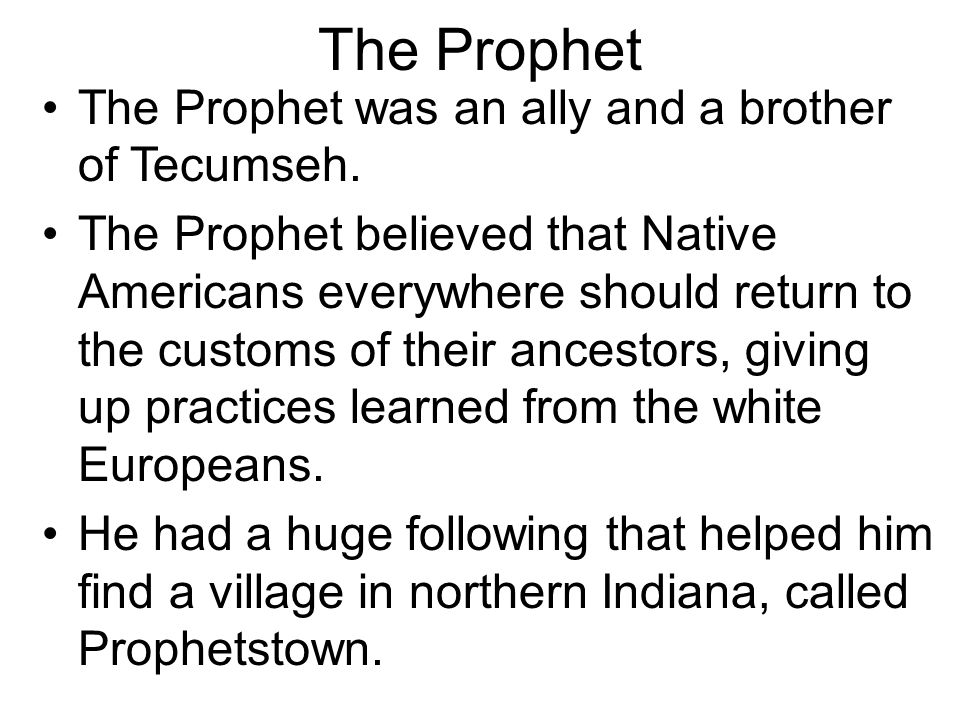 The Prophet The Prophet was an ally and a brother of Tecumseh. The Prophet believed that Native Americans everywhere should return to the customs of t