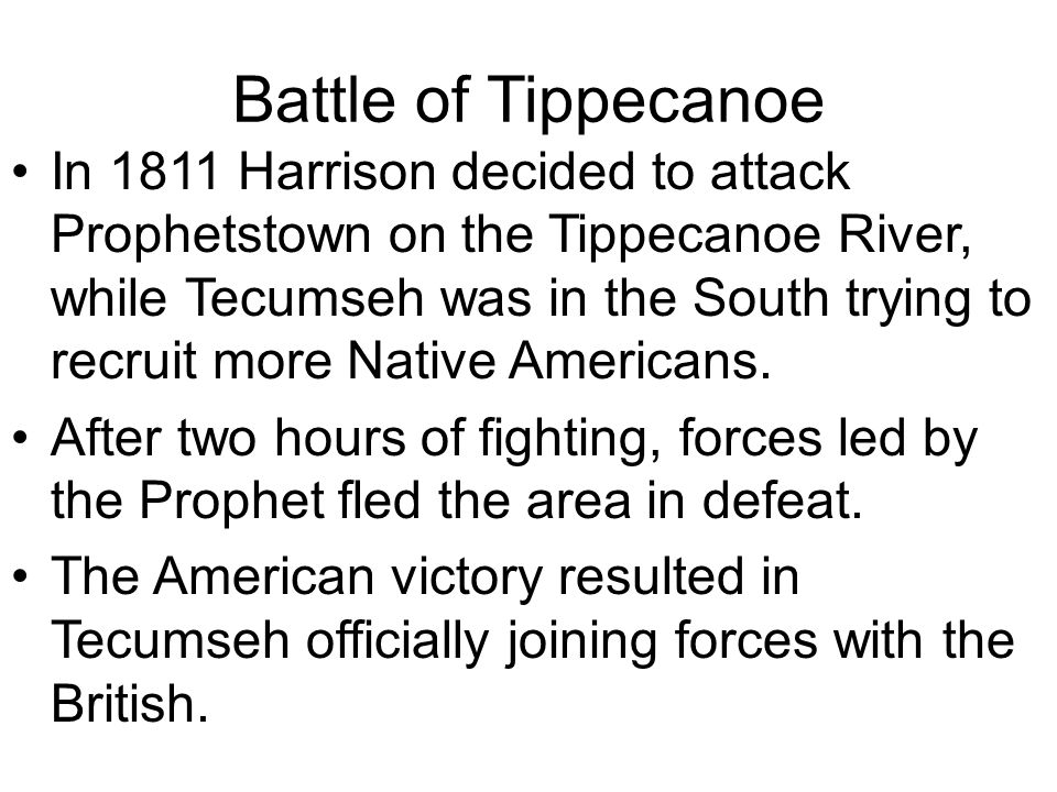 Battle of Tippecanoe In 1811 Harrison decided to attack Prophetstown on the Tippecanoe River, while Tecumseh was in the South trying to recruit more N