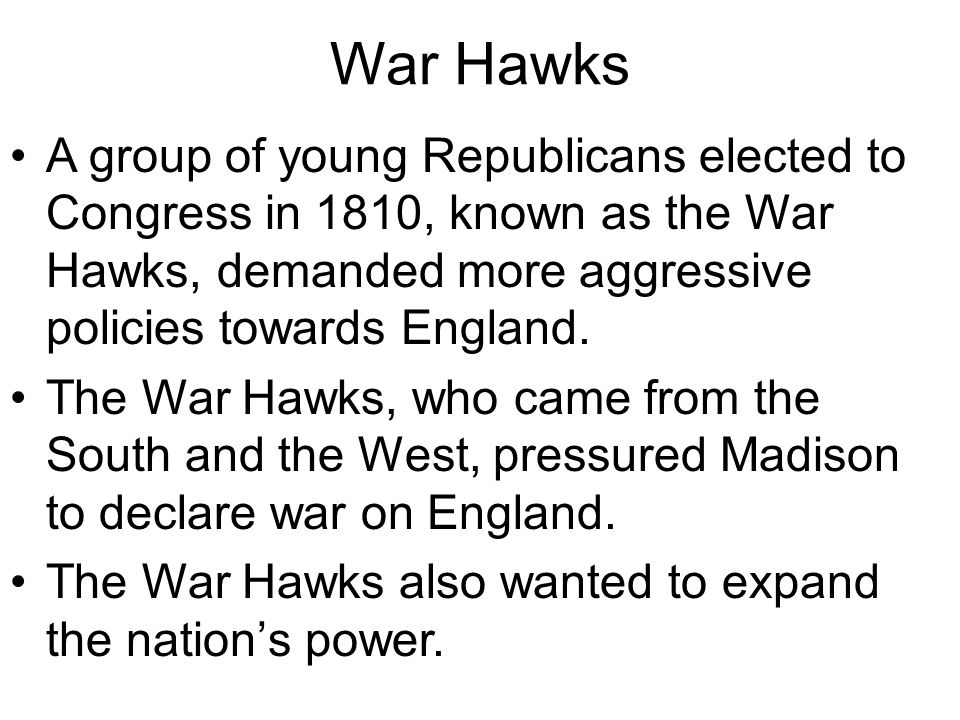 War Hawks A group of young Republicans elected to Congress in 1810, known as the War Hawks, demanded more aggressive policies towards England. The War