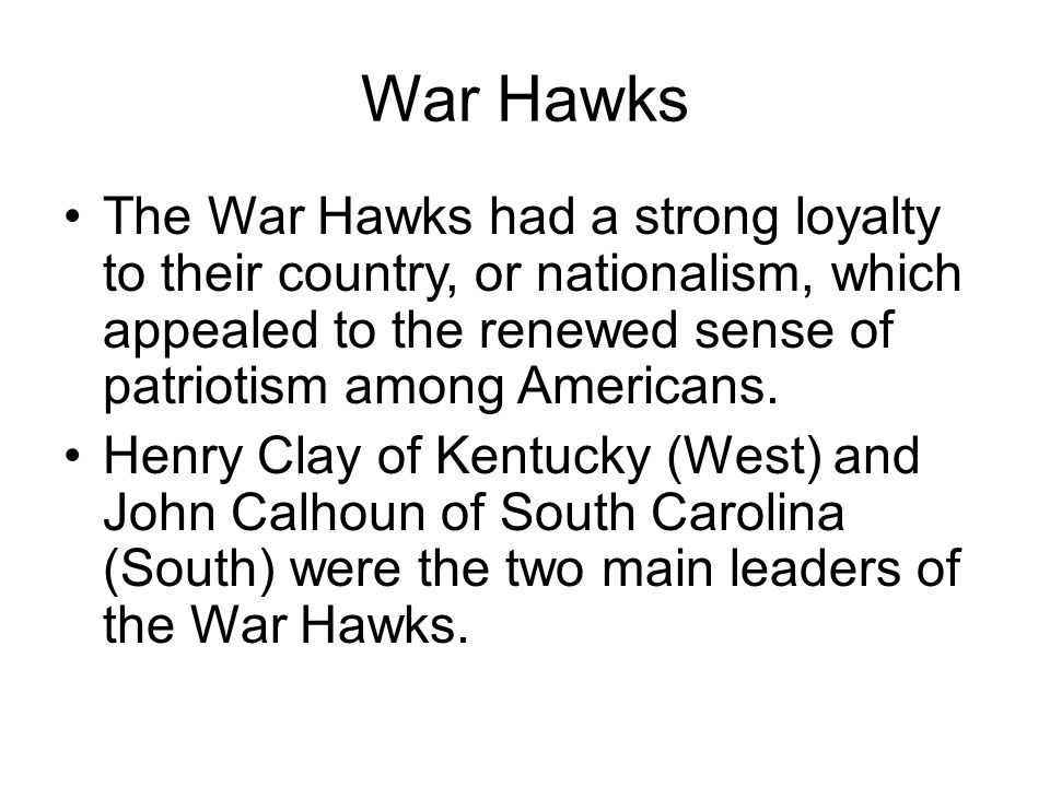 War Hawks The War Hawks had a strong loyalty to their country, or nationalism, which appealed to the renewed sense of patriotism among Americans. Henr