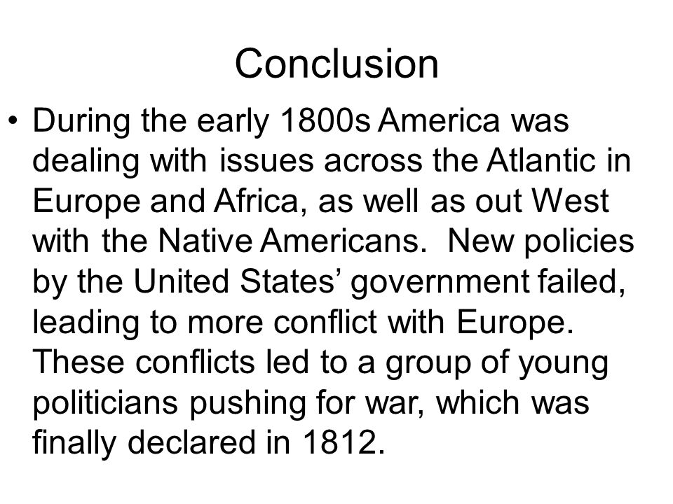 Conclusion During the early 1800s America was dealing with issues across the Atlantic in Europe and Africa, as well as out West with the Native Americ