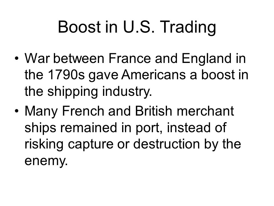 Boost in U.S. Trading War between France and England in the 1790s gave Americans a boost in the shipping industry. Many French and British merchant sh