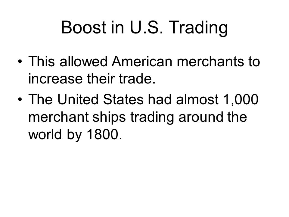 Boost in U.S. Trading This allowed American merchants to increase their trade. The United States had almost 1,000 merchant ships trading around the wo