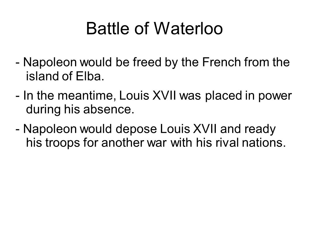Battle of Waterloo - Napoleon would be freed by the French from the island of Elba. - In the meantime, Louis XVII was placed in power during his absen