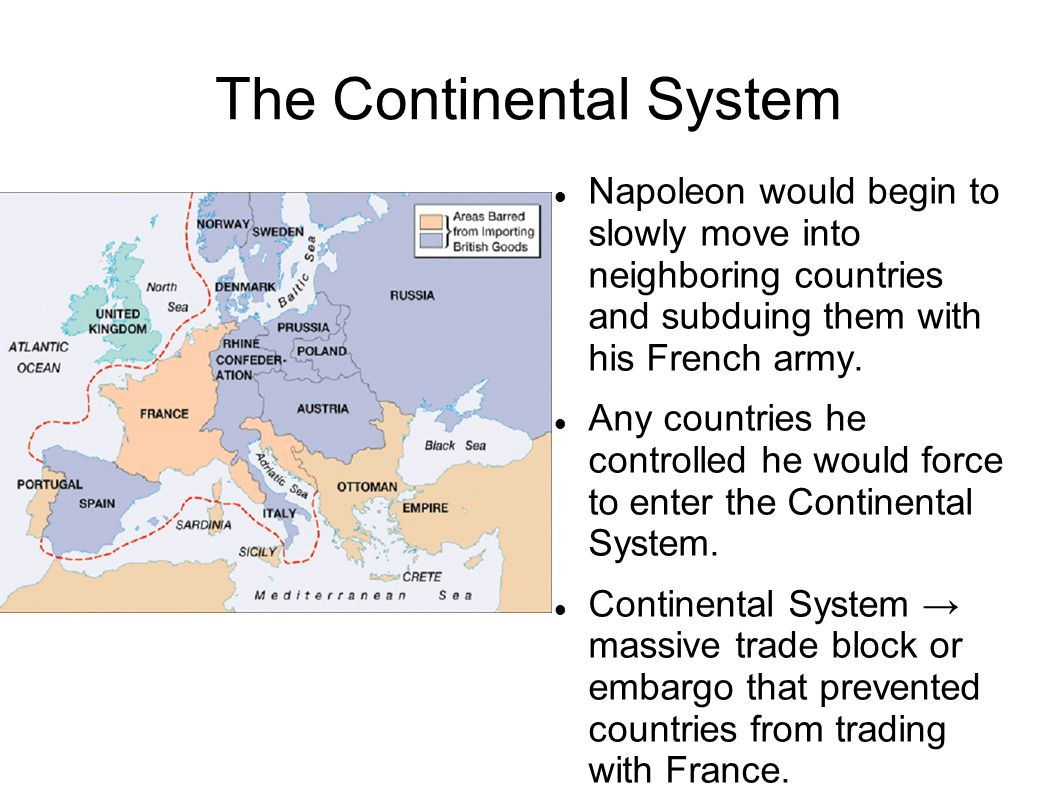 The Continental System Napoleon would begin to slowly move into neighboring countries and subduing them with his French army. Any countries he control
