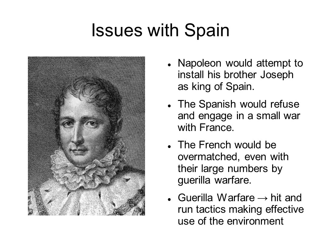 Issues with Spain Napoleon would attempt to install his brother Joseph as king of Spain. The Spanish would refuse and engage in a small war with Franc