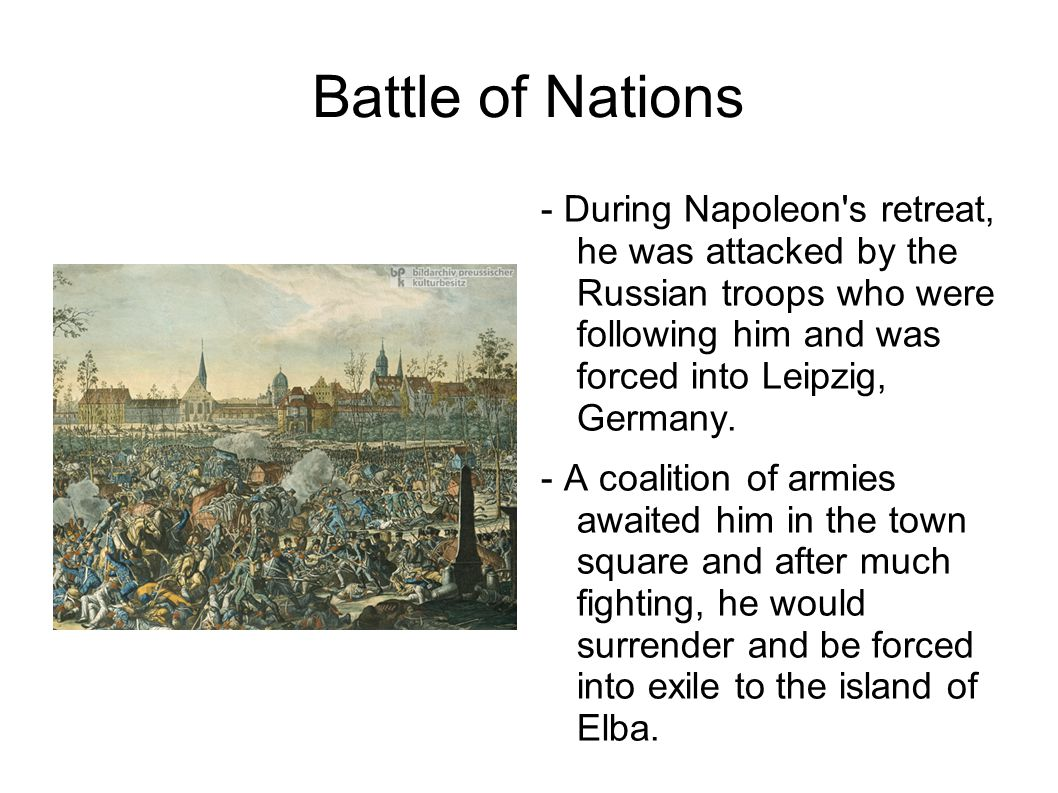 Battle of Nations - During Napoleon's retreat, he was attacked by the Russian troops who were following him and was forced into Leipzig, Germany. - A