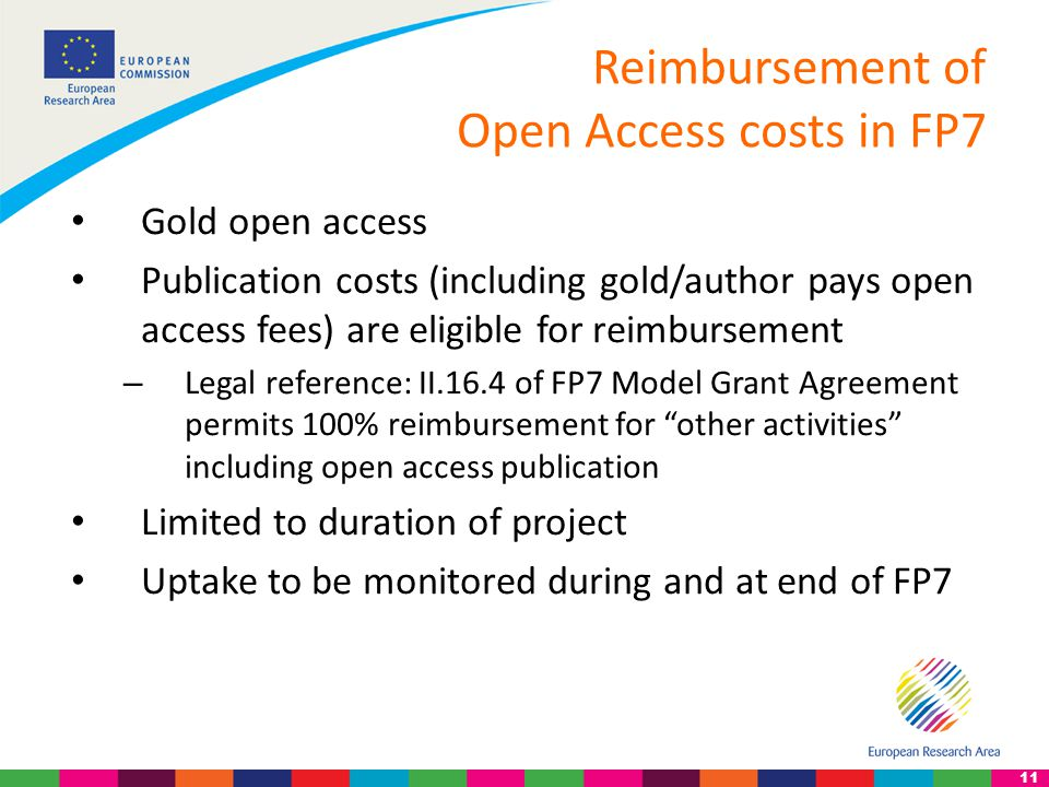11 Reimbursement of Open Access costs in FP7 Gold open access Publication costs (including gold/author pays open access fees) are eligible for reimbursement – Legal reference: II.16.4 of FP7 Model Grant Agreement permits 100% reimbursement for other activities including open access publication Limited to duration of project Uptake to be monitored during and at end of FP7