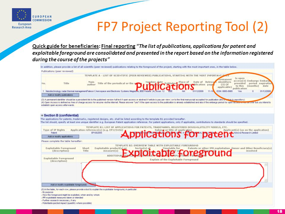 18 Quick guide for beneficiaries: Final reporting The list of publications, applications for patent and exploitable foreground are consolidated and presented in the report based on the information registered during the course of the projects FP7 Project Reporting Tool (2)