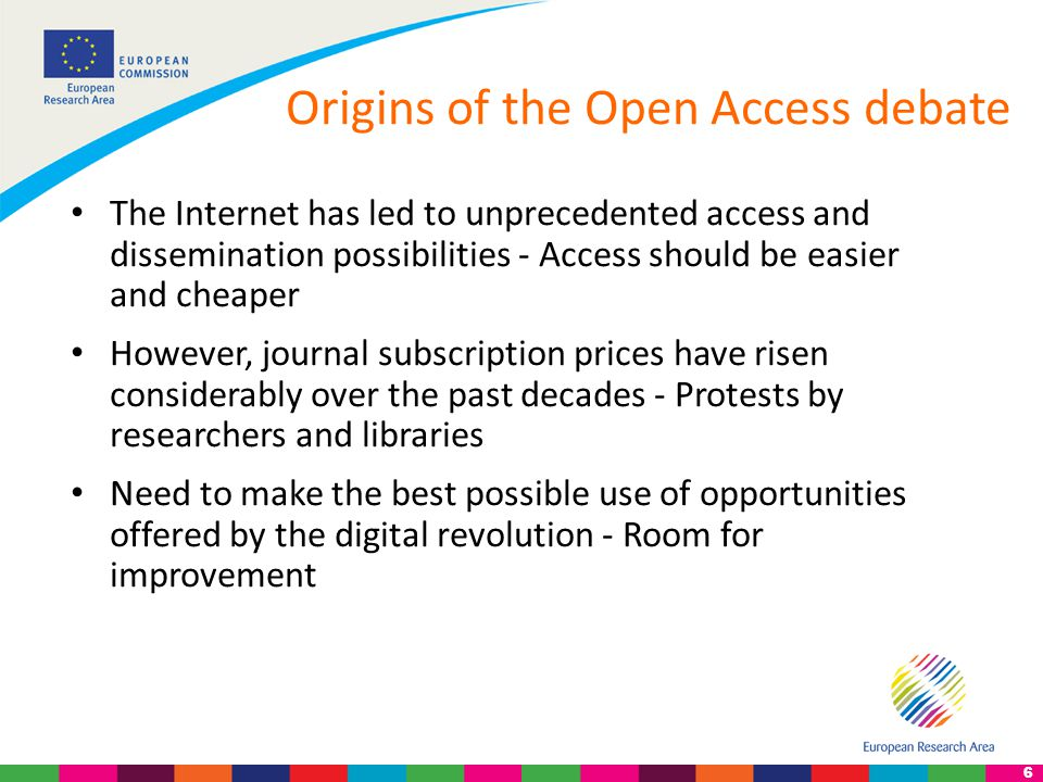 6 Origins of the Open Access debate The Internet has led to unprecedented access and dissemination possibilities - Access should be easier and cheaper However, journal subscription prices have risen considerably over the past decades - Protests by researchers and libraries Need to make the best possible use of opportunities offered by the digital revolution - Room for improvement