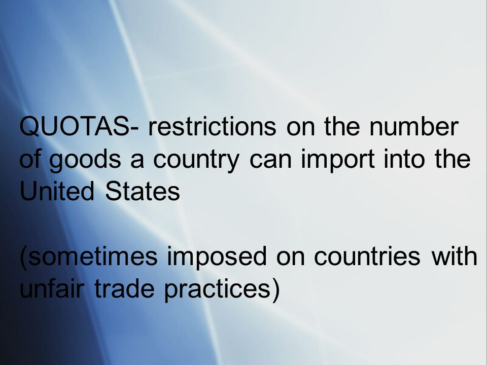 QUOTAS- restrictions on the number of goods a country can import into the United States (sometimes imposed on countries with unfair trade practices)
