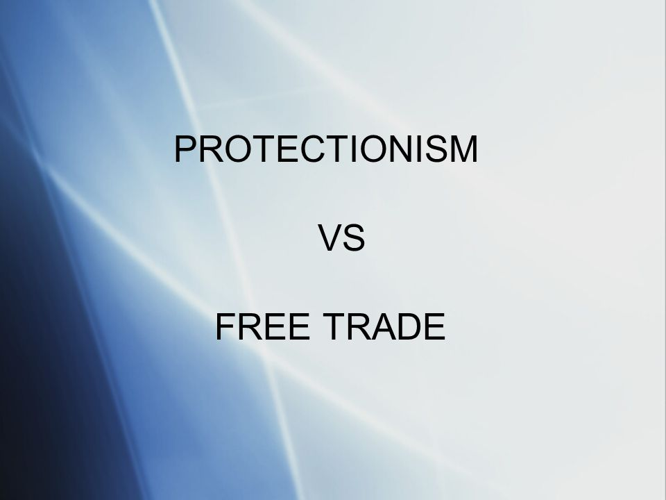 PROTECTIONISM VS FREE TRADE