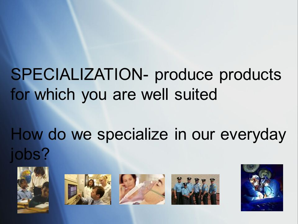 SPECIALIZATION- produce products for which you are well suited How do we specialize in our everyday jobs?