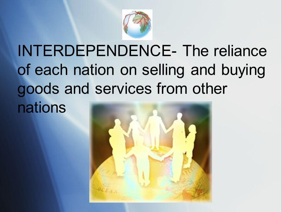 INTERDEPENDENCE- The reliance of each nation on selling and buying goods and services from other nations