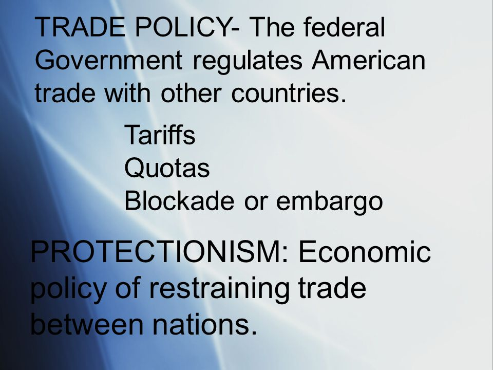TRADE POLICY- The federal Government regulates American trade with other countries. Tariffs Quotas Blockade or embargo PROTECTIONISM: Economic policy