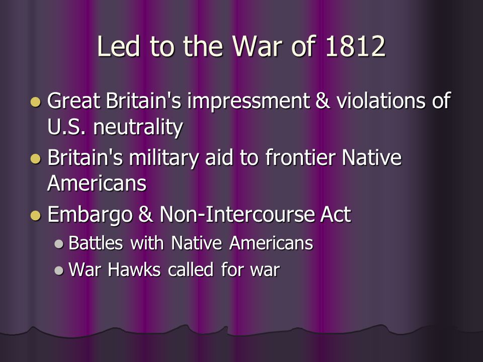 Led to the War of 1812 Great Britain's impressment & violations of U.S. neutrality Great Britain's impressment & violations of U.S. neutrality Britain