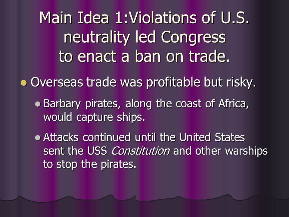 Main Idea 1:Violations of U.S. neutrality led Congress to enact a ban on trade. Overseas trade was profitable but risky. Overseas trade was profitable
