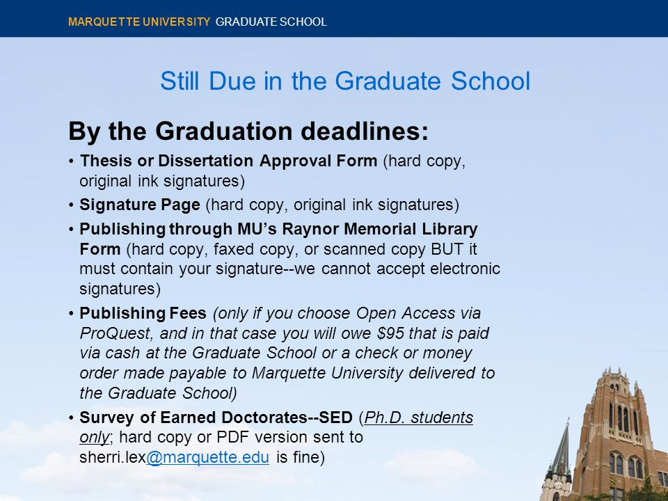 Still Due in the Graduate School By the Graduation deadlines: Thesis or Dissertation Approval Form (hard copy, original ink signatures) Signature Page (hard copy, original ink signatures) Publishing through MU's Raynor Memorial Library Form (hard copy, faxed copy, or scanned copy BUT it must contain your signature--we cannot accept electronic signatures) Publishing Fees (only if you choose Open Access via ProQuest, and in that case you will owe $95 that is paid via cash at the Graduate School or a check or money order made payable to Marquette University delivered to the Graduate School) Survey of Earned Doctorates--SED (Ph.D.