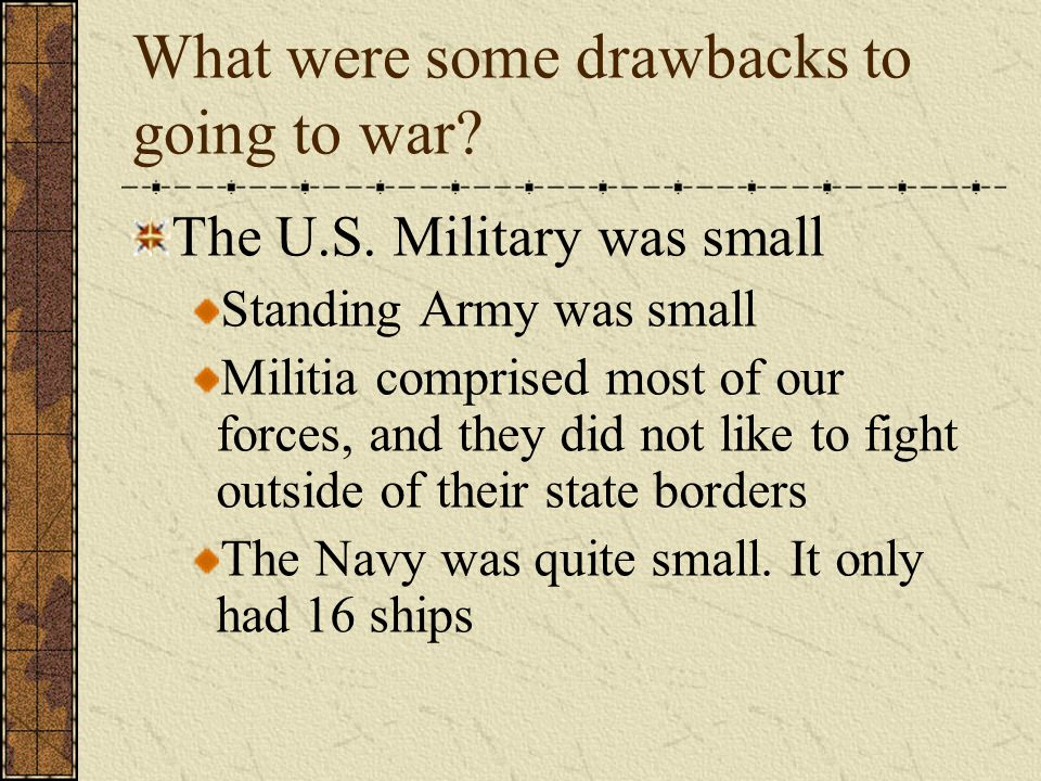 What were some drawbacks to going to war? The U.S. Military was small Standing Army was small Militia comprised most of our forces, and they did not l