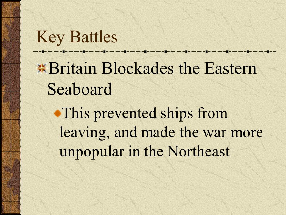 Key Battles Britain Blockades the Eastern Seaboard This prevented ships from leaving, and made the war more unpopular in the Northeast