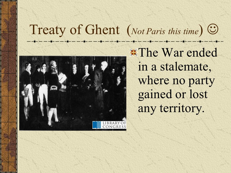 Treaty of Ghent ( Not Paris this time ) The War ended in a stalemate, where no party gained or lost any territory.