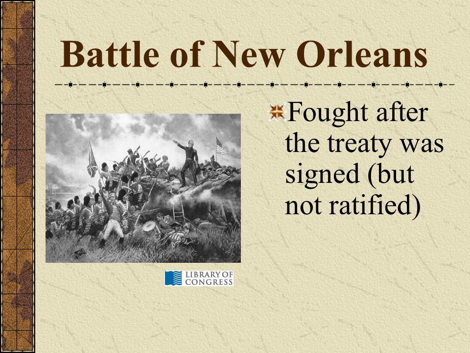 Battle of New Orleans Fought after the treaty was signed (but not ratified)