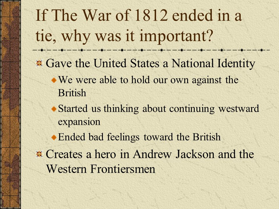 If The War of 1812 ended in a tie, why was it important? Gave the United States a National Identity We were able to hold our own against the British S
