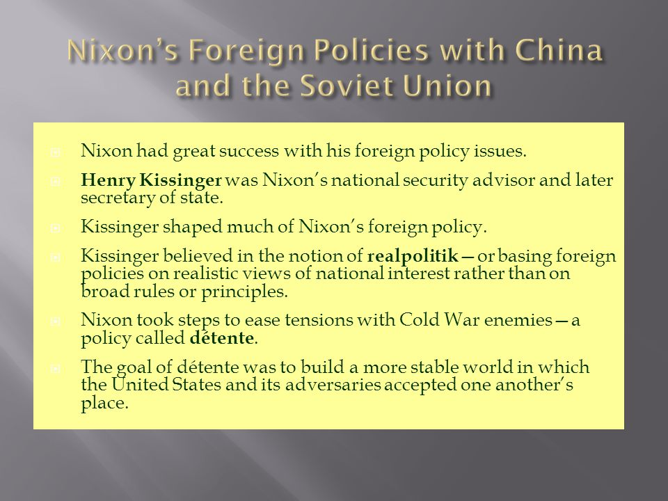 Nixon had great success with his foreign policy issues.  Henry Kissinger was Nixon's national security advisor and later secretary of state.  Kiss