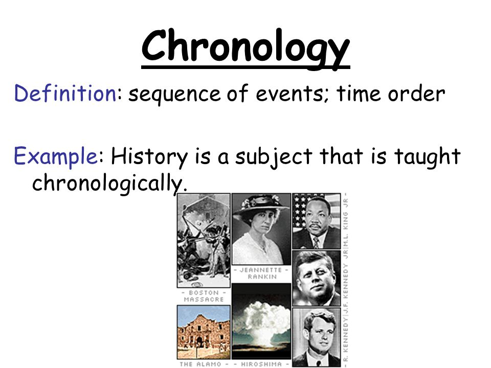 Chronology Definition: sequence of events; time order Example: History is a subject that is taught chronologically.