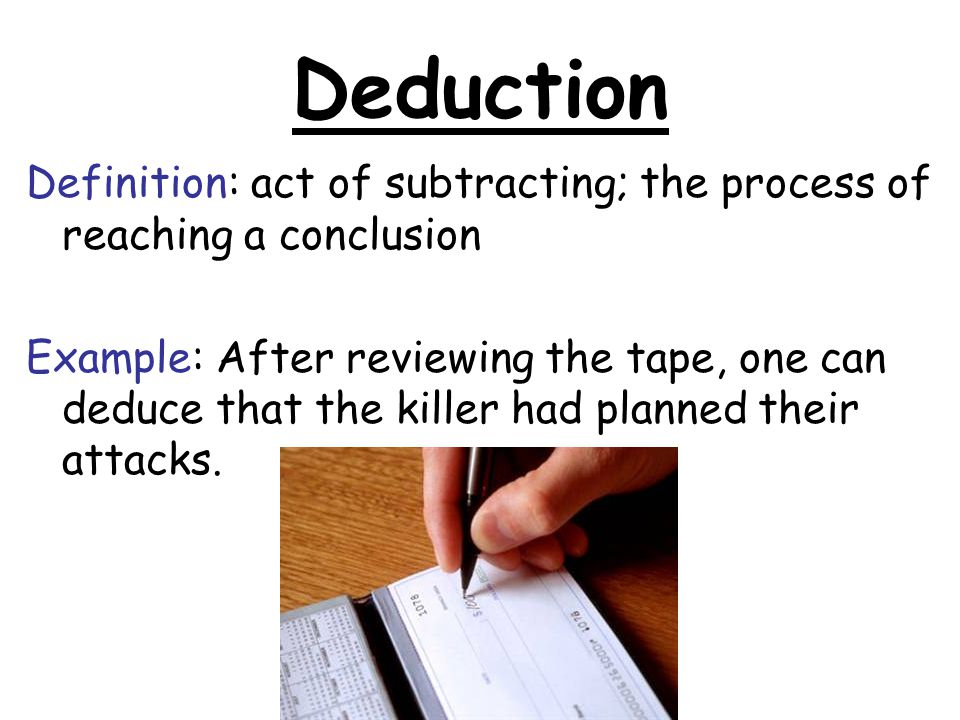 Deduction Definition: act of subtracting; the process of reaching a conclusion Example: After reviewing the tape, one can deduce that the killer had planned their attacks.