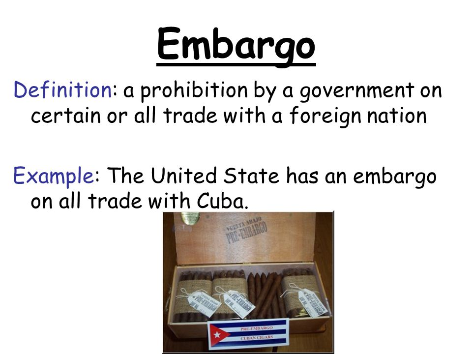 Embargo Definition: a prohibition by a government on certain or all trade with a foreign nation Example: The United State has an embargo on all trade with Cuba.