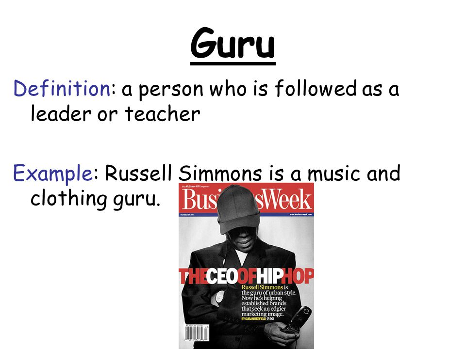 Guru Definition: a person who is followed as a leader or teacher Example: Russell Simmons is a music and clothing guru.