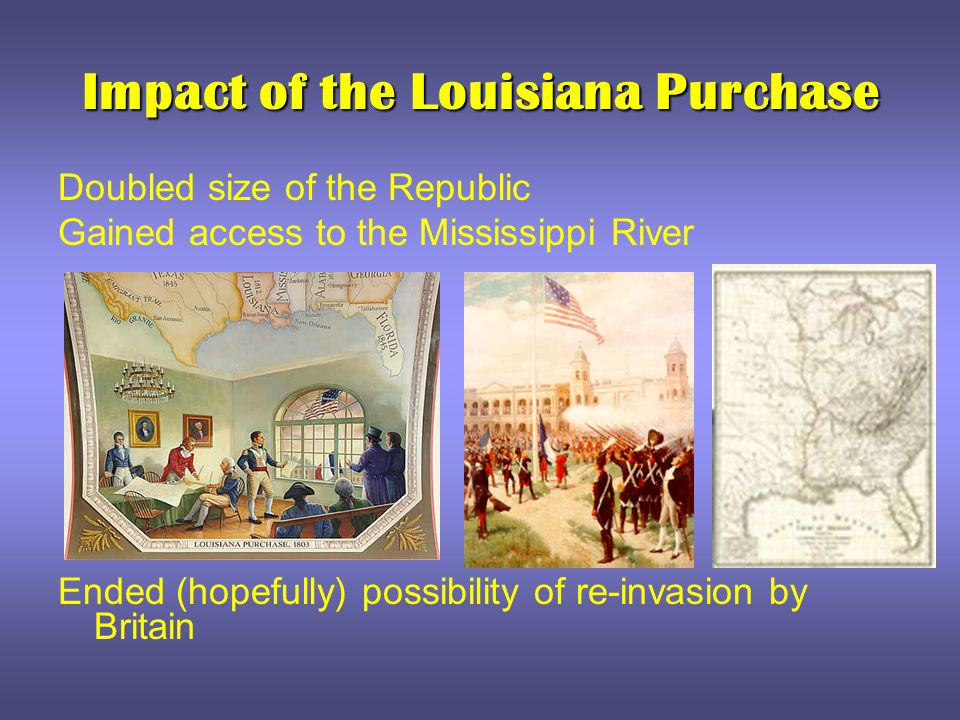 Impact of the Louisiana Purchase Doubled size of the Republic Gained access to the Mississippi River Ended (hopefully) possibility of re-invasion by B