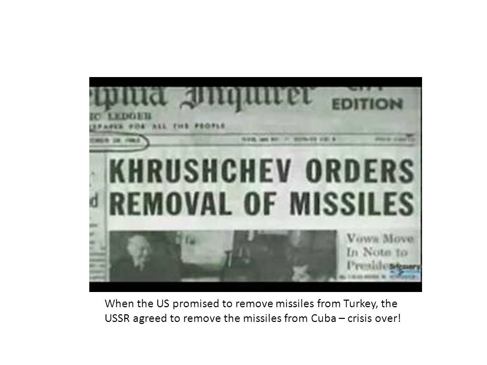 When the US promised to remove missiles from Turkey, the USSR agreed to remove the missiles from Cuba – crisis over!
