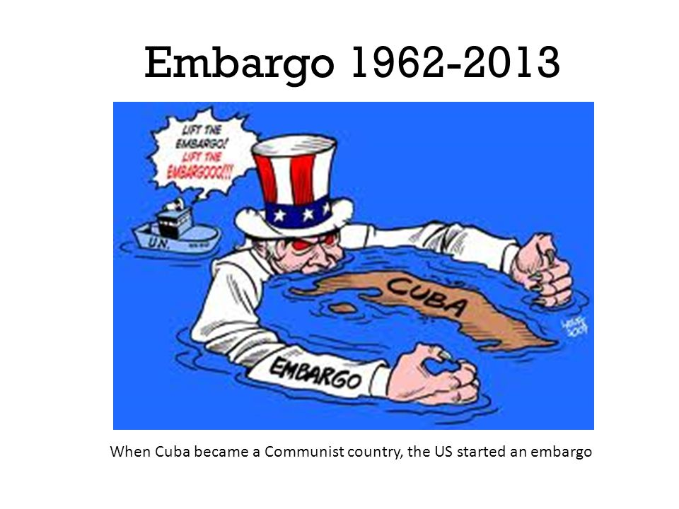 Embargo 1962-2013 When Cuba became a Communist country, the US started an embargo