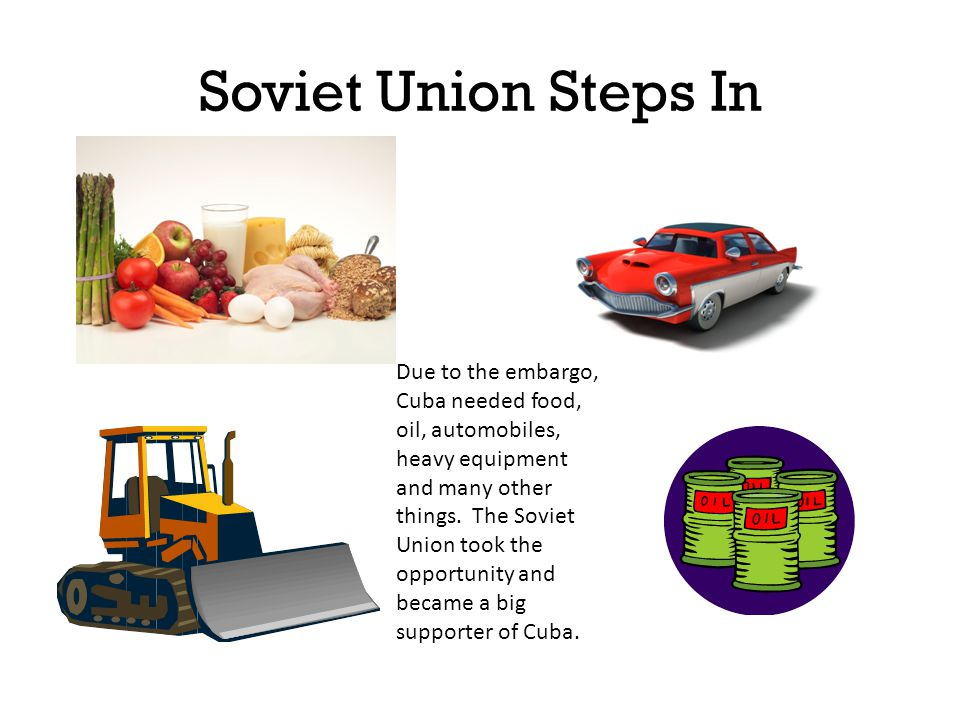 Soviet Union Steps In Due to the embargo, Cuba needed food, oil, automobiles, heavy equipment and many other things.