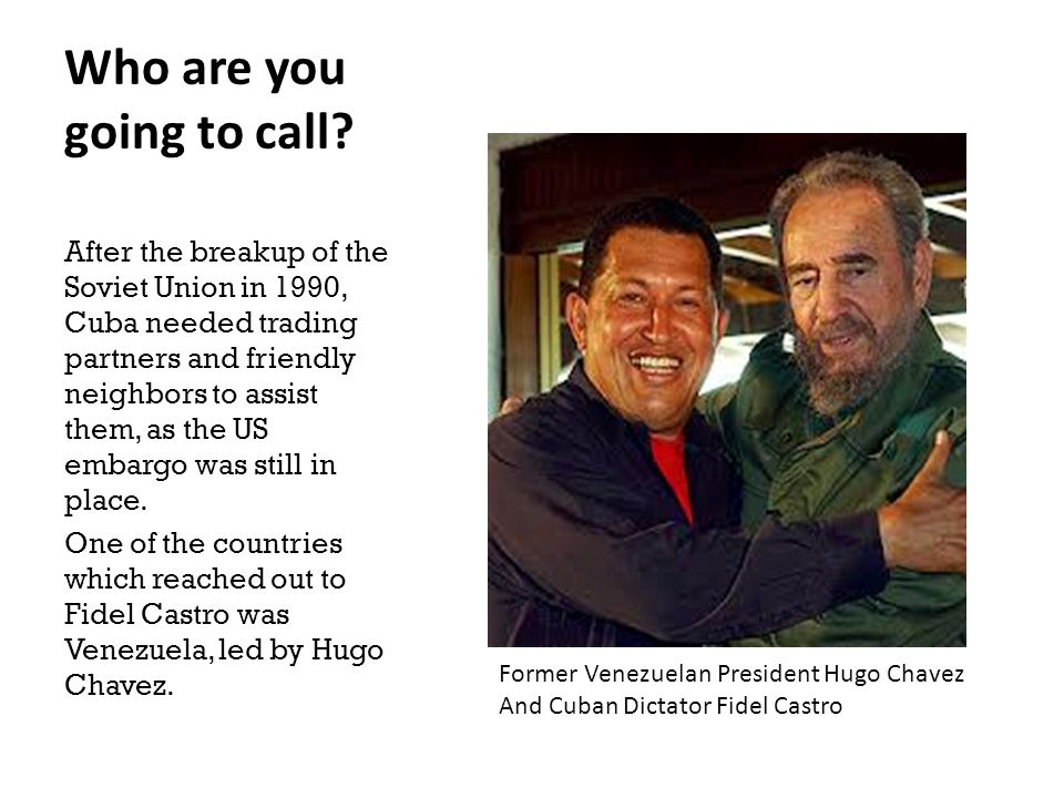 Who are you going to call? After the breakup of the Soviet Union in 1990, Cuba needed trading partners and friendly neighbors to assist them, as the U