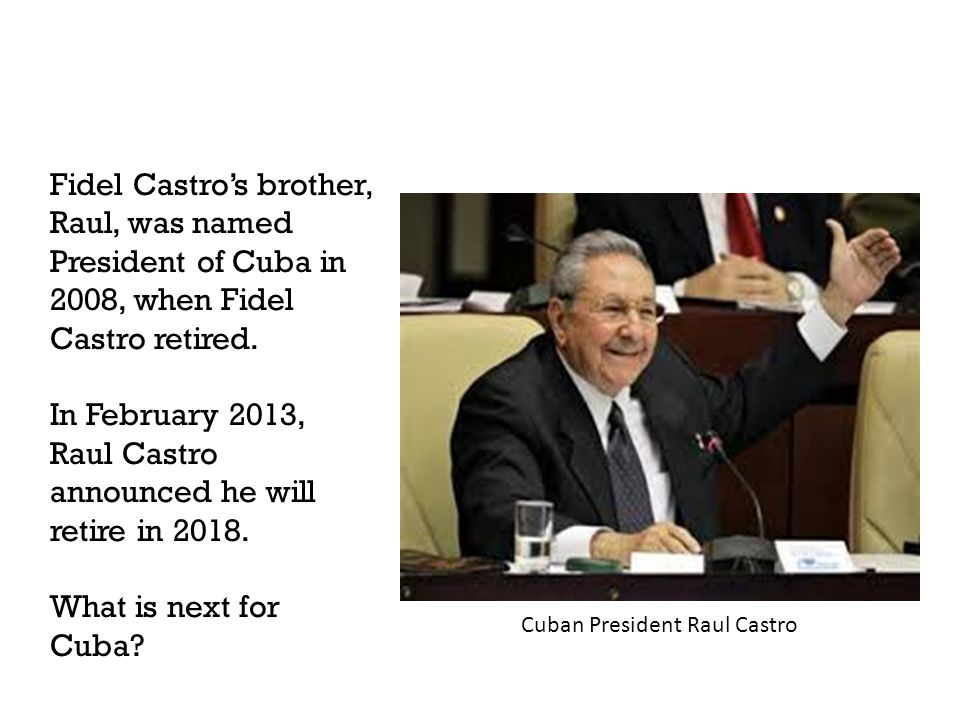 Fidel Castro's brother, Raul, was named President of Cuba in 2008, when Fidel Castro retired.