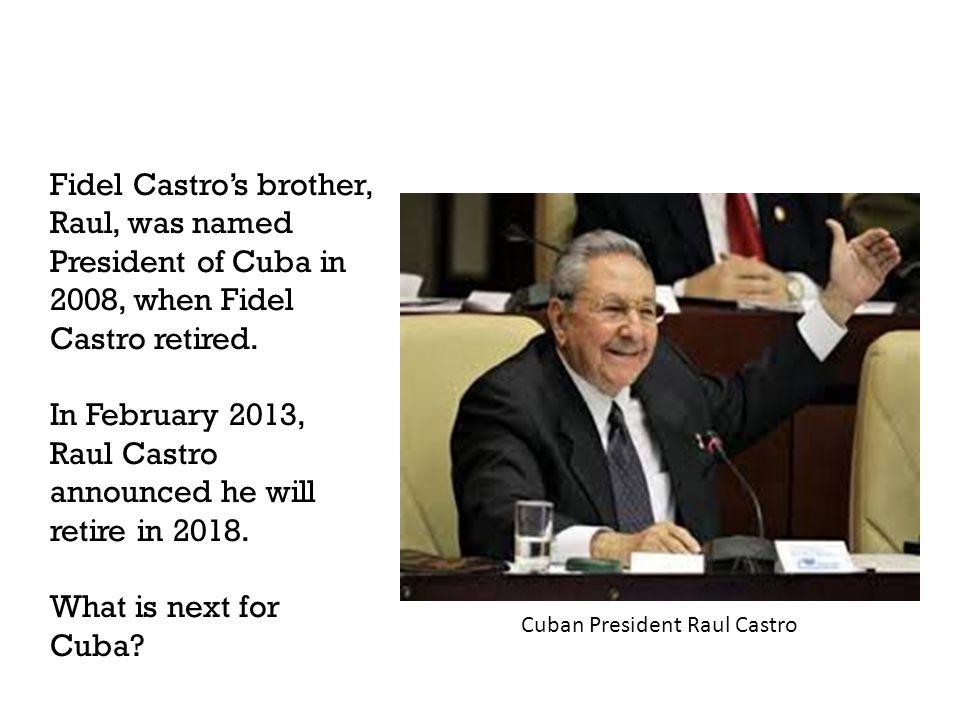 Fidel Castro's brother, Raul, was named President of Cuba in 2008, when Fidel Castro retired. In February 2013, Raul Castro announced he will retire i