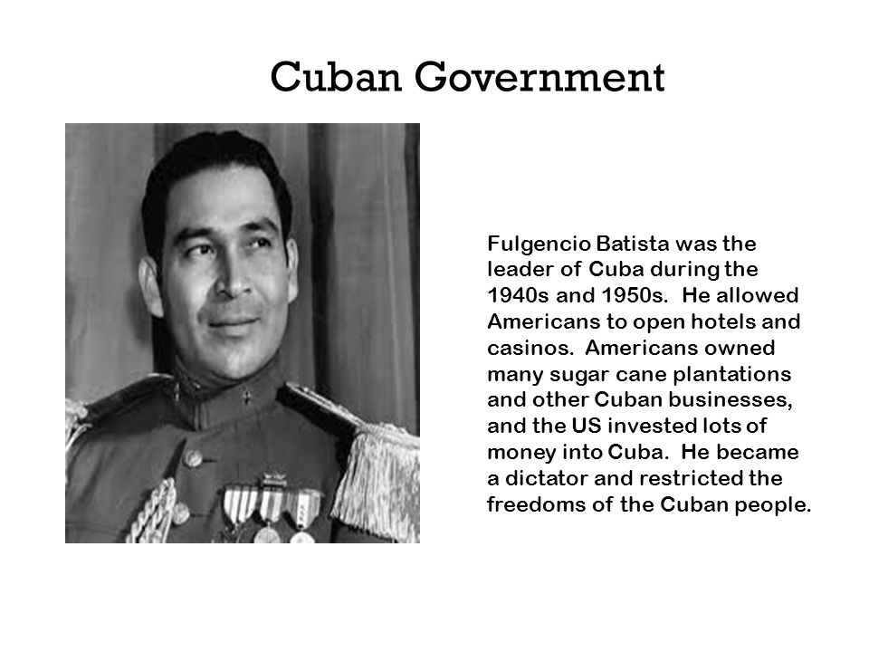 Fulgencio Batista was the leader of Cuba during the 1940s and 1950s. He allowed Americans to open hotels and casinos. Americans owned many sugar cane