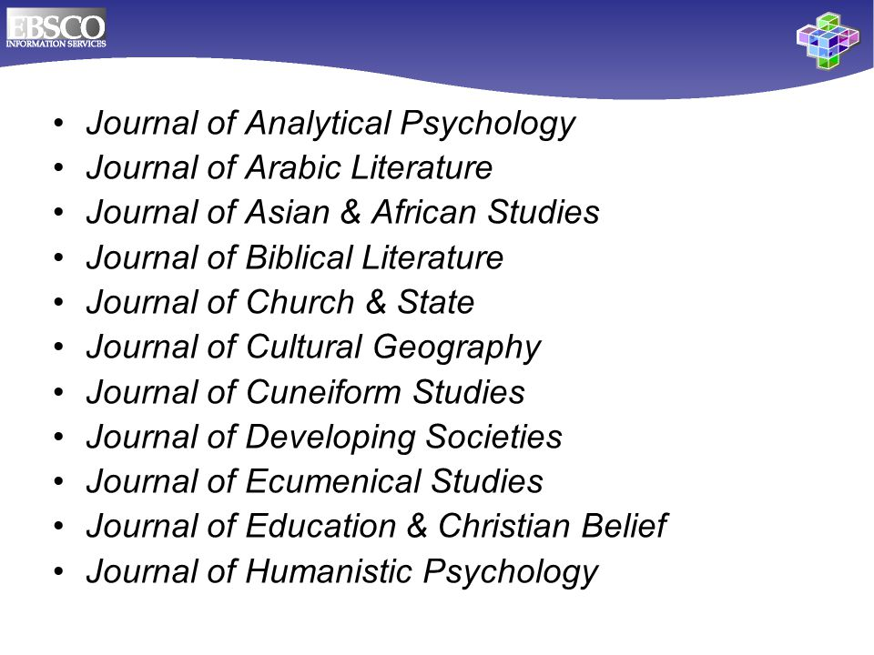 Journal of Analytical Psychology Journal of Arabic Literature Journal of Asian & African Studies Journal of Biblical Literature Journal of Church & State Journal of Cultural Geography Journal of Cuneiform Studies Journal of Developing Societies Journal of Ecumenical Studies Journal of Education & Christian Belief Journal of Humanistic Psychology
