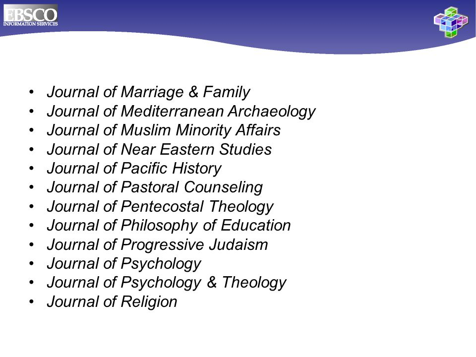 Journal of Marriage & Family Journal of Mediterranean Archaeology Journal of Muslim Minority Affairs Journal of Near Eastern Studies Journal of Pacific History Journal of Pastoral Counseling Journal of Pentecostal Theology Journal of Philosophy of Education Journal of Progressive Judaism Journal of Psychology Journal of Psychology & Theology Journal of Religion