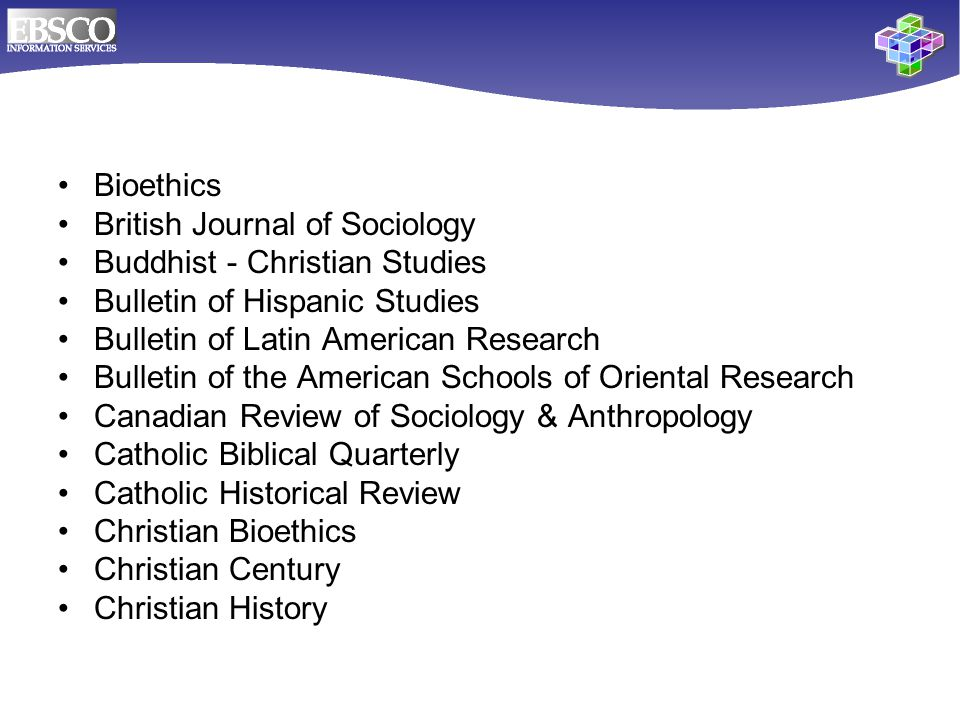 Bioethics British Journal of Sociology Buddhist - Christian Studies Bulletin of Hispanic Studies Bulletin of Latin American Research Bulletin of the American Schools of Oriental Research Canadian Review of Sociology & Anthropology Catholic Biblical Quarterly Catholic Historical Review Christian Bioethics Christian Century Christian History