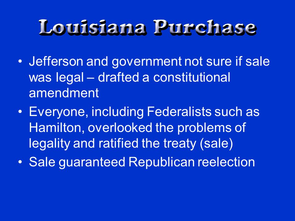 Jefferson and government not sure if sale was legal – drafted a constitutional amendment Everyone, including Federalists such as Hamilton, overlooked the problems of legality and ratified the treaty (sale) Sale guaranteed Republican reelection