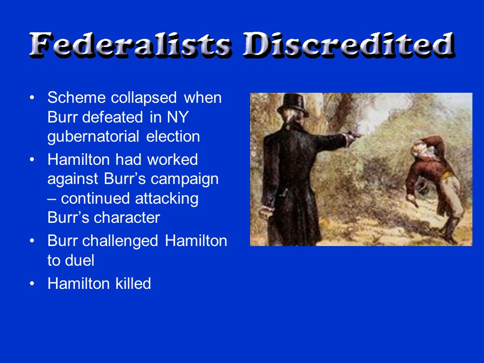 Scheme collapsed when Burr defeated in NY gubernatorial election Hamilton had worked against Burr's campaign – continued attacking Burr's character Burr challenged Hamilton to duel Hamilton killed
