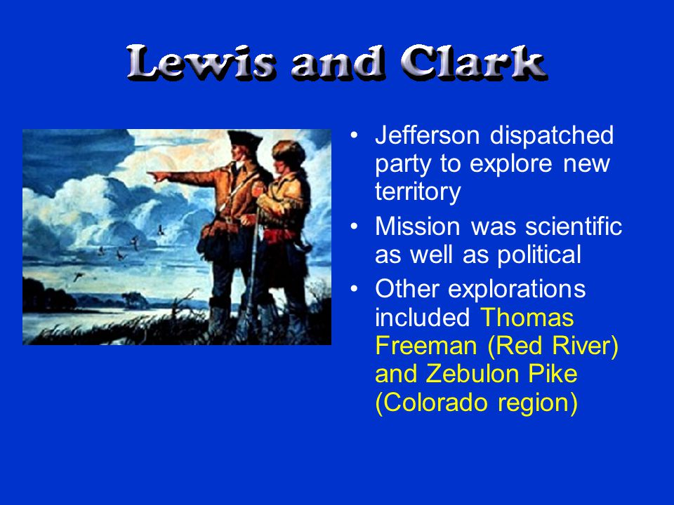 Jefferson dispatched party to explore new territory Mission was scientific as well as political Other explorations included Thomas Freeman (Red River) and Zebulon Pike (Colorado region)