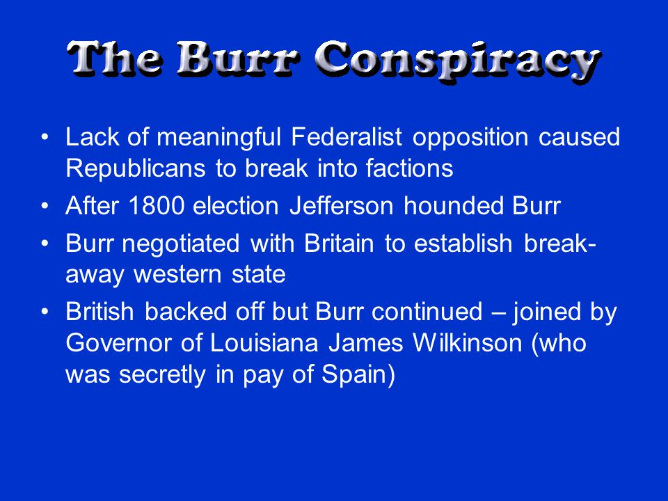 Lack of meaningful Federalist opposition caused Republicans to break into factions After 1800 election Jefferson hounded Burr Burr negotiated with Britain to establish break- away western state British backed off but Burr continued – joined by Governor of Louisiana James Wilkinson (who was secretly in pay of Spain)